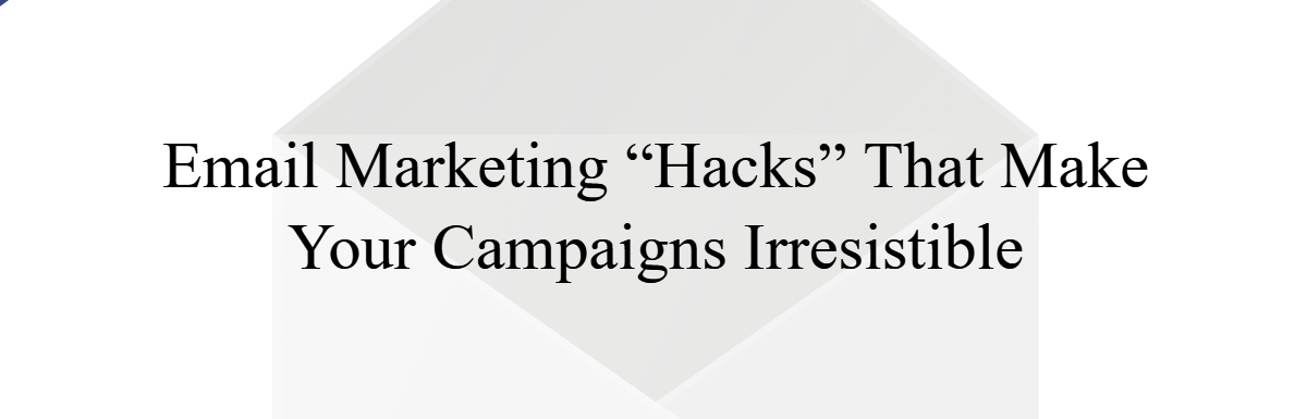 """Email Marketing """"Hacks"""" That Make Your Campaigns Irresistible"""